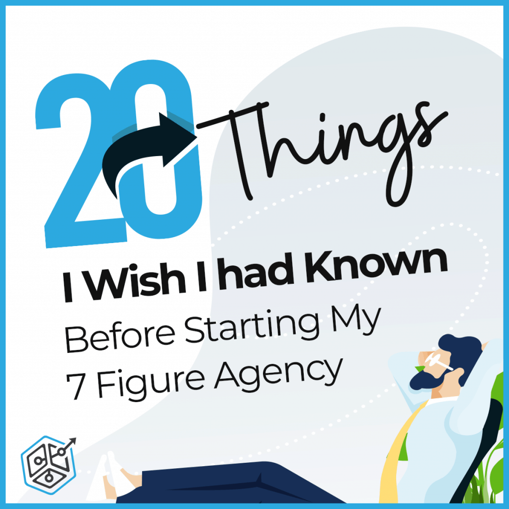 20 Things I Wish I Had Known Before Starting My 7 Figure Agency
